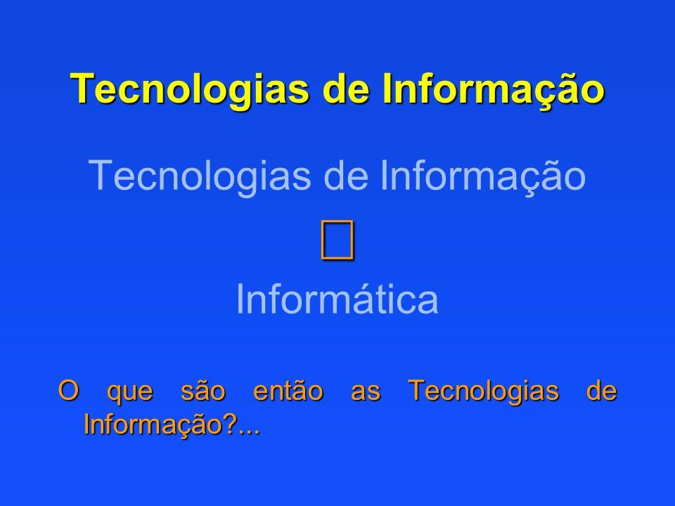 Tecnologias de Informação Informática O que são então as Tecnologias de Informação?...