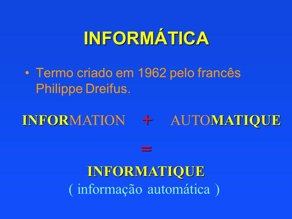 INFORMÁTICA Termo criado em 1962 pelo francês Philippe Dreifus. INFOR INFORMATION + MATIQUE AUTOMATIQUE INFORMATIQUE ( informação automática ) =
