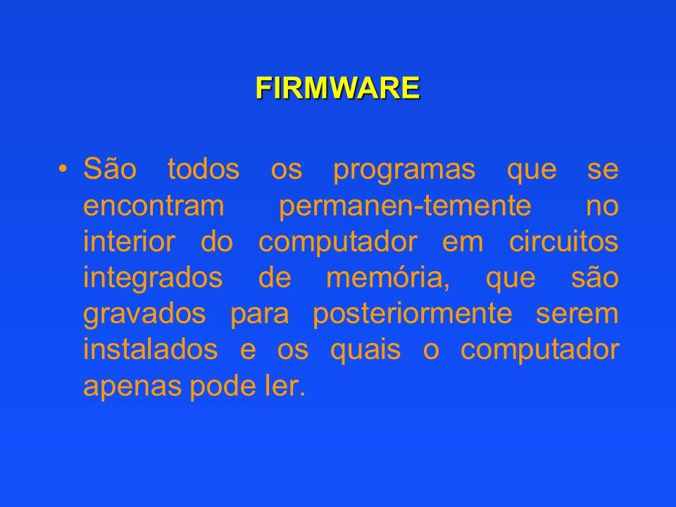 FIRMWARE São todos os programas que se encontram permanen-temente no interior do computador em circuitos integrados de memória, que são gravados para