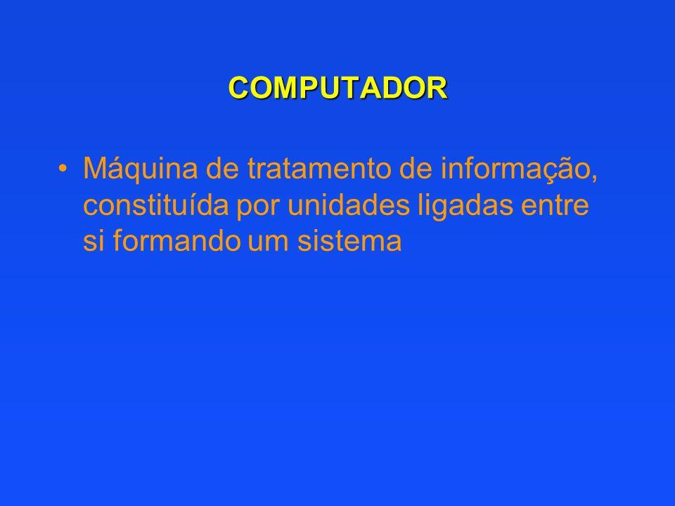 COMPUTADOR Máquina de tratamento de informação, constituída por unidades ligadas entre si formando um sistema