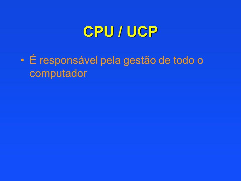 CPU / UCP É responsável pela gestão de todo o computador