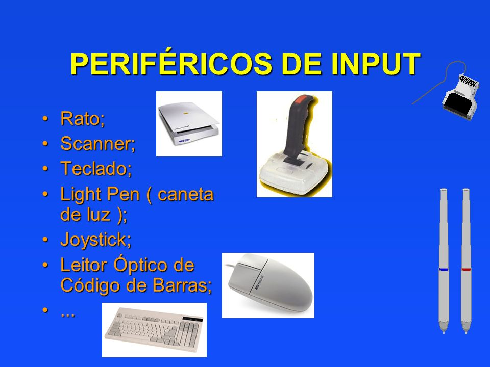 PERIFÉRICOS DE INPUT Rato;Rato; Scanner;Scanner; Teclado;Teclado; Light Pen ( caneta de luz );Light Pen ( caneta de luz ); Joystick;Joystick; Leitor Ó