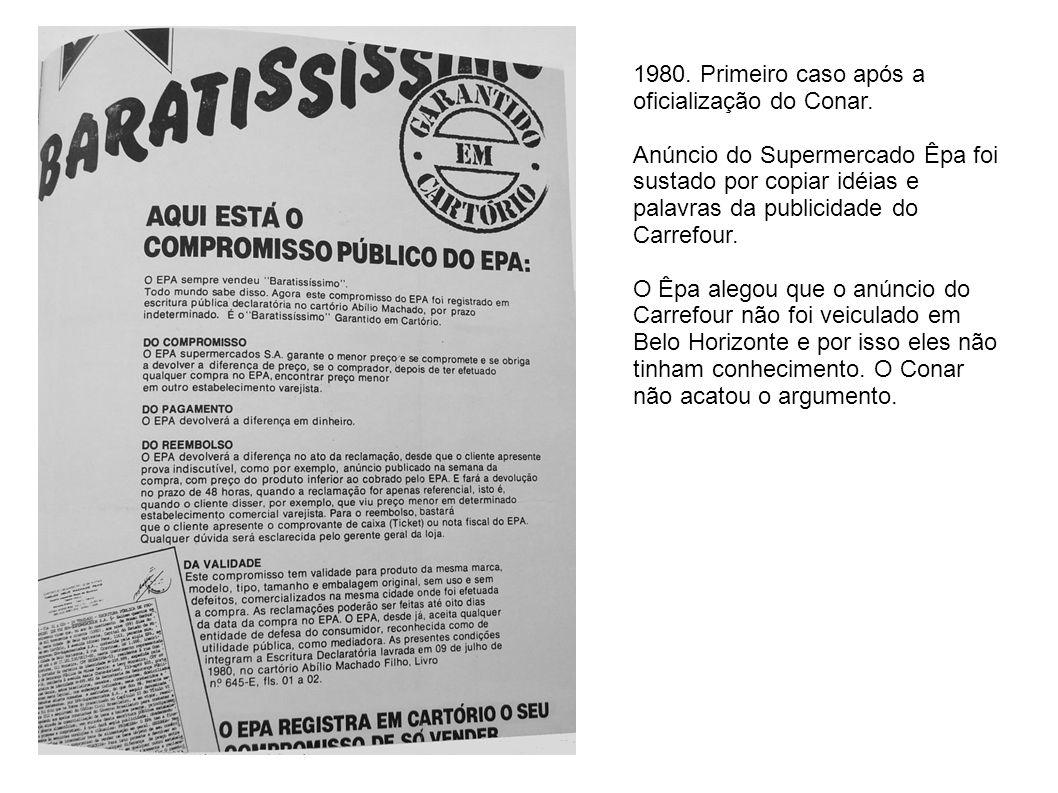 1980. Primeiro caso após a oficialização do Conar. Anúncio do Supermercado Êpa foi sustado por copiar idéias e palavras da publicidade do Carrefour. O