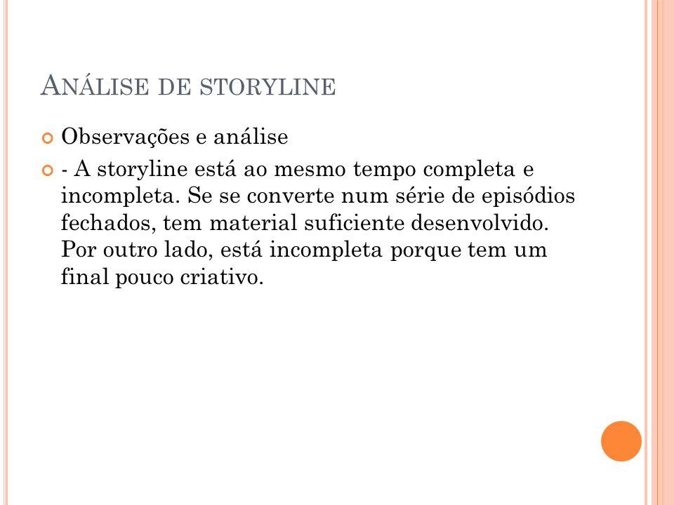 A NÁLISE DE STORYLINE Observações e análise - A storyline está ao mesmo tempo completa e incompleta. Se se converte num série de episódios fechados, t