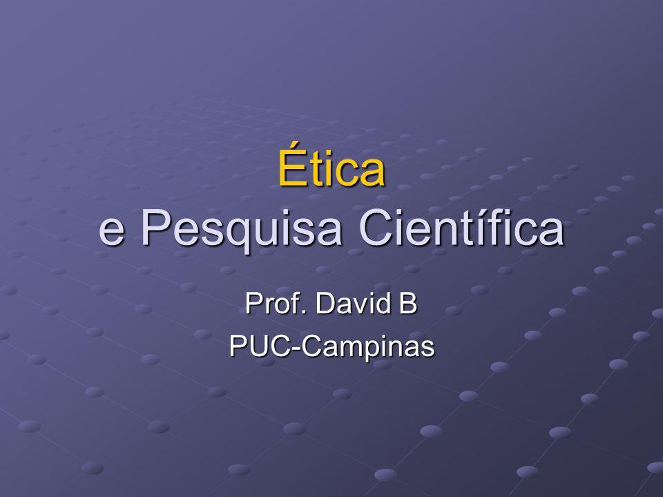 Ética e Pesquisa Científica Prof. David B PUC-Campinas