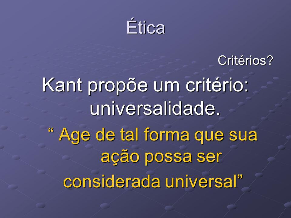 Ética Critérios? Kant propõe um critério: universalidade. Age de tal forma que sua ação possa ser Age de tal forma que sua ação possa ser considerada