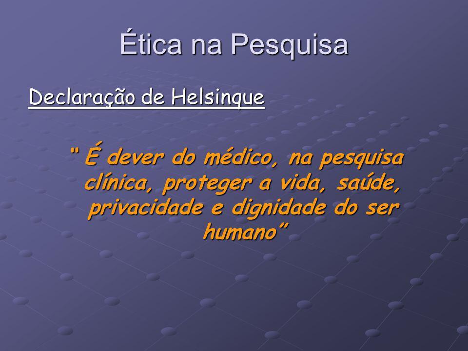 Ética na Pesquisa Declaração de Helsinque É dever do médico, na pesquisa clínica, proteger a vida, saúde, privacidade e dignidade do ser humano É deve