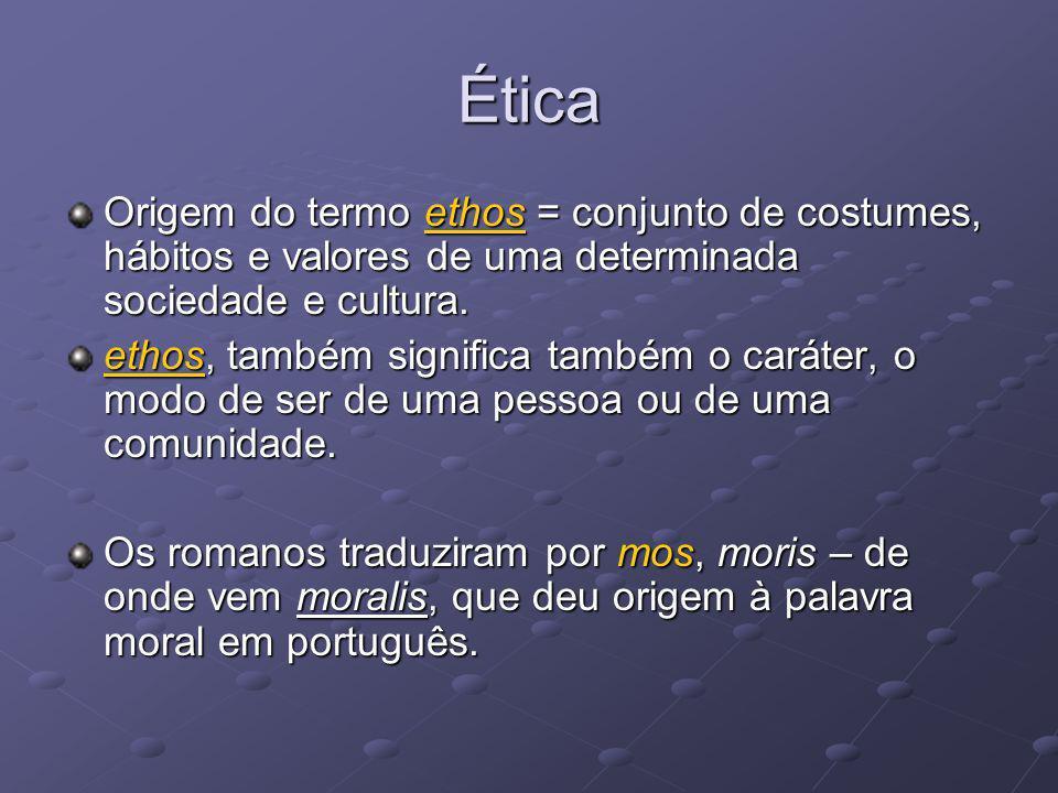 Ética Origem do termo ethos = conjunto de costumes, hábitos e valores de uma determinada sociedade e cultura. ethos, também significa também o caráter