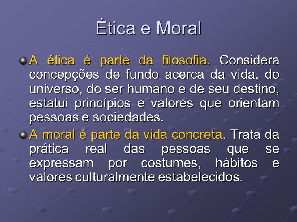 Ética e Moral A ética é parte da filosofia. Considera concepções de fundo acerca da vida, do universo, do ser humano e de seu destino, estatui princíp