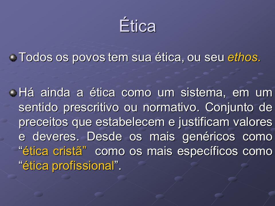 Ética Todos os povos tem sua ética, ou seu ethos. Há ainda a ética como um sistema, em um sentido prescritivo ou normativo. Conjunto de preceitos que