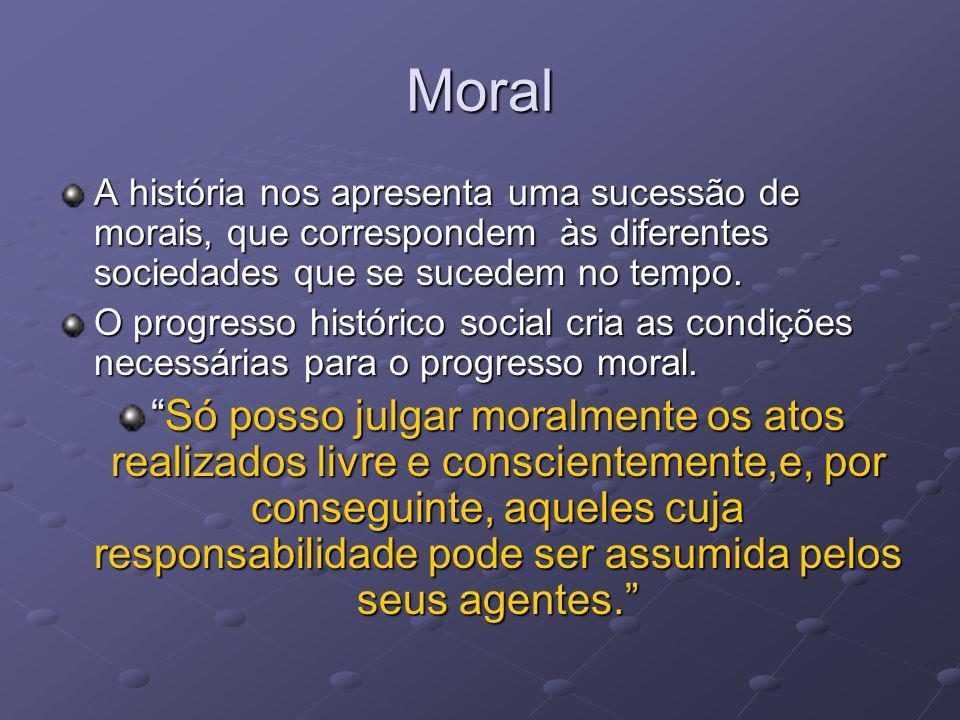 Moral A história nos apresenta uma sucessão de morais, que correspondem às diferentes sociedades que se sucedem no tempo. O progresso histórico social