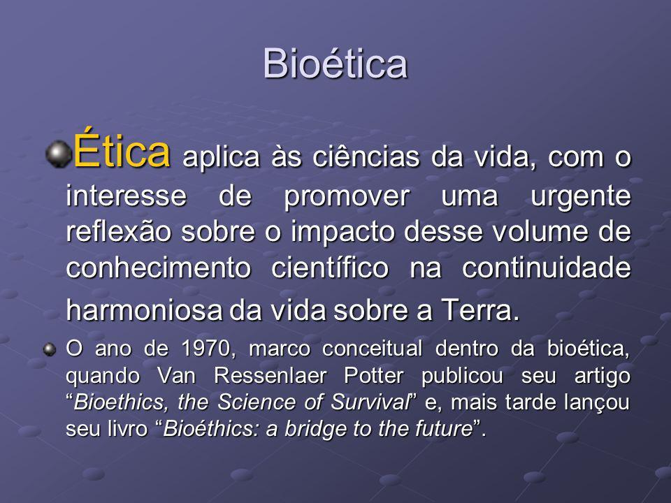 Bioética Ética aplica às ciências da vida, com o interesse de promover uma urgente reflexão sobre o impacto desse volume de conhecimento científico na