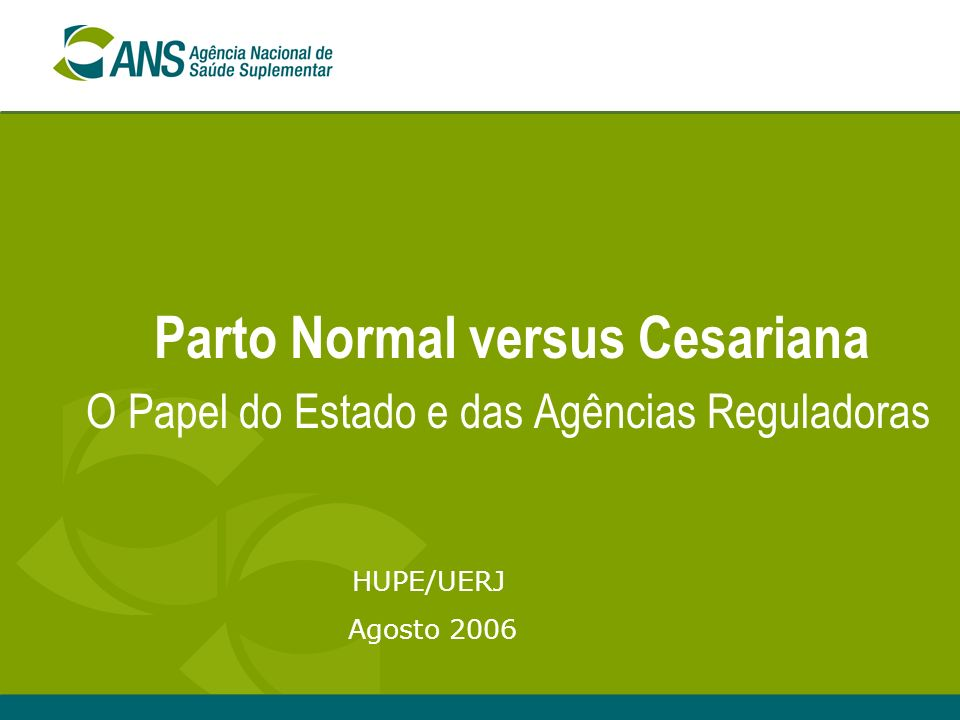 Parto Normal versus Cesariana O Papel do Estado e das Agências Reguladoras HUPE/UERJ Agosto 2006