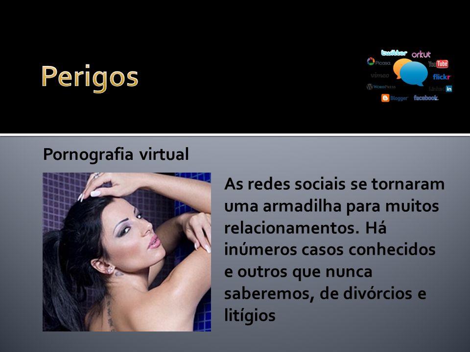 Pornografia virtual As redes sociais se tornaram uma armadilha para muitos relacionamentos. Há inúmeros casos conhecidos e outros que nunca saberemos,
