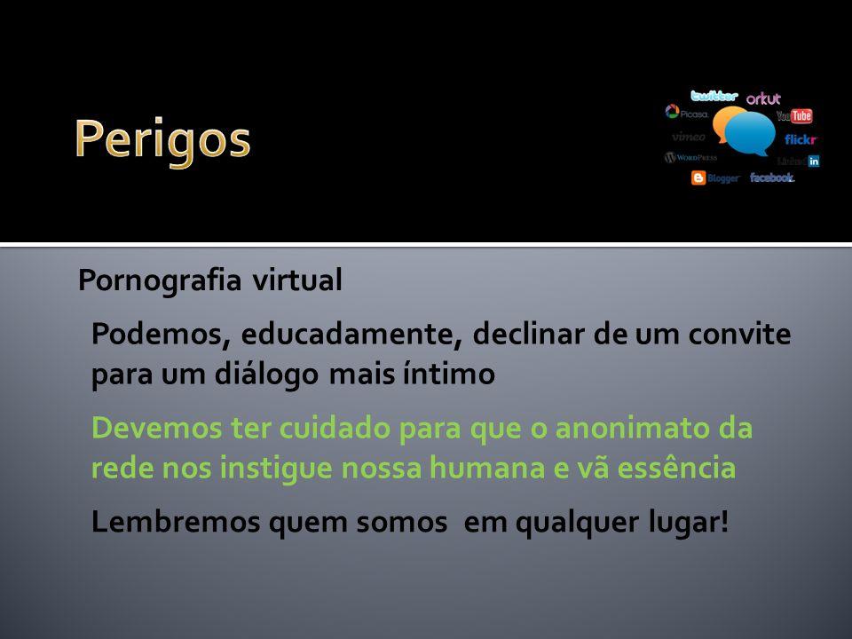 Pornografia virtual Podemos, educadamente, declinar de um convite para um diálogo mais íntimo Devemos ter cuidado para que o anonimato da rede nos instigue nossa humana e vã essência Lembremos quem somos em qualquer lugar!