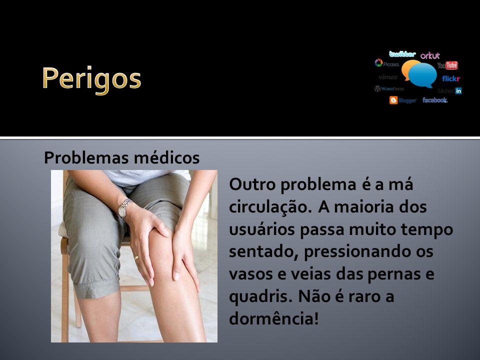 Problemas médicos Outro problema é a má circulação. A maioria dos usuários passa muito tempo sentado, pressionando os vasos e veias das pernas e quadr