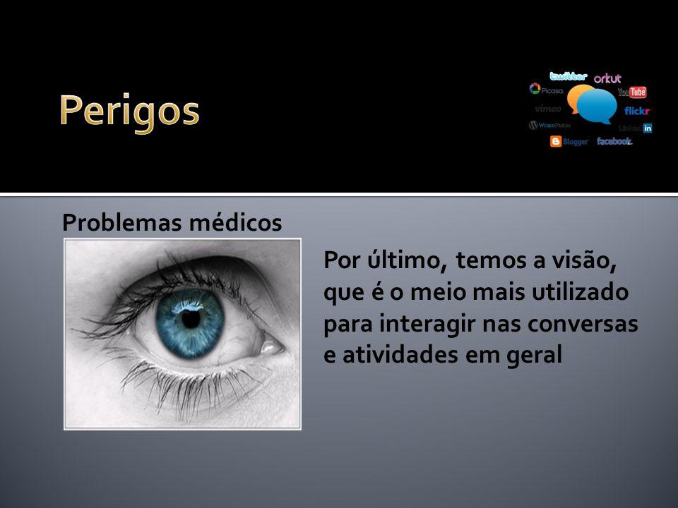 Problemas médicos Por último, temos a visão, que é o meio mais utilizado para interagir nas conversas e atividades em geral