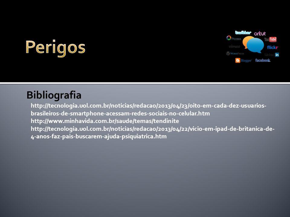 http://tecnologia.uol.com.br/noticias/redacao/2013/04/23/oito-em-cada-dez-usuarios- brasileiros-de-smartphone-acessam-redes-sociais-no-celular.htm http://www.minhavida.com.br/saude/temas/tendinite http://tecnologia.uol.com.br/noticias/redacao/2013/04/22/vicio-em-ipad-de-britanica-de- 4-anos-faz-pais-buscarem-ajuda-psiquiatrica.htm Bibliografia