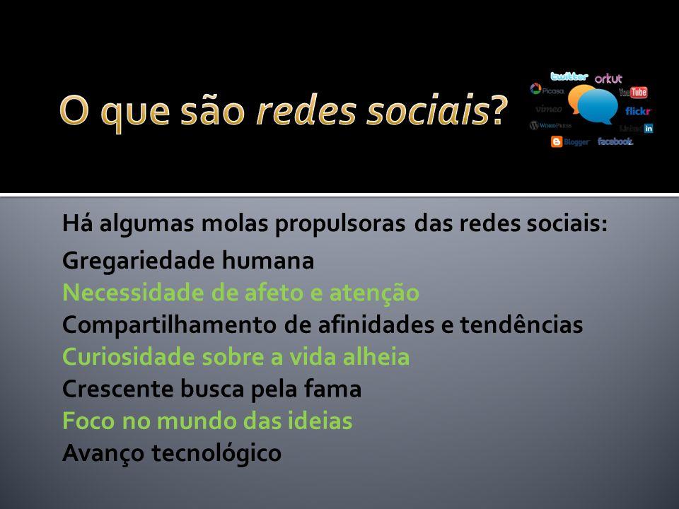 Há algumas molas propulsoras das redes sociais: Gregariedade humana Necessidade de afeto e atenção Compartilhamento de afinidades e tendências Curiosi