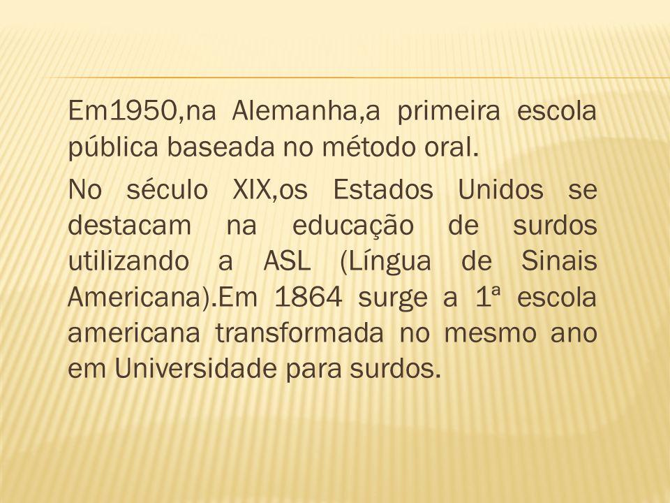 Em1950,na Alemanha,a primeira escola pública baseada no método oral. No século XIX,os Estados Unidos se destacam na educação de surdos utilizando a AS