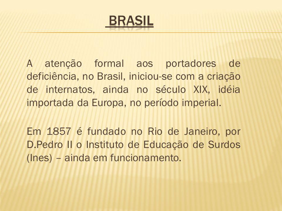 A atenção formal aos portadores de deficiência, no Brasil, iniciou-se com a criação de internatos, ainda no século XIX, idéia importada da Europa, no