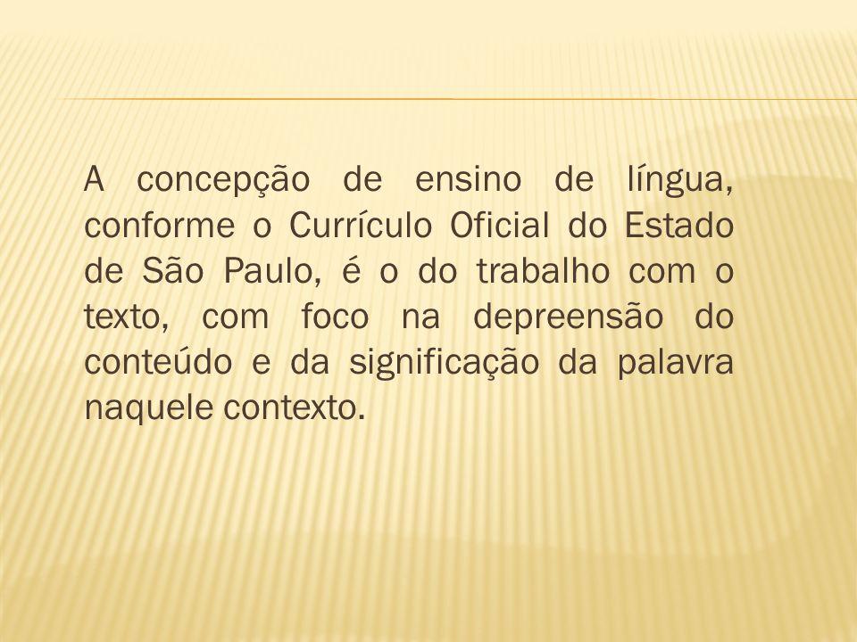 A concepção de ensino de língua, conforme o Currículo Oficial do Estado de São Paulo, é o do trabalho com o texto, com foco na depreensão do conteúdo