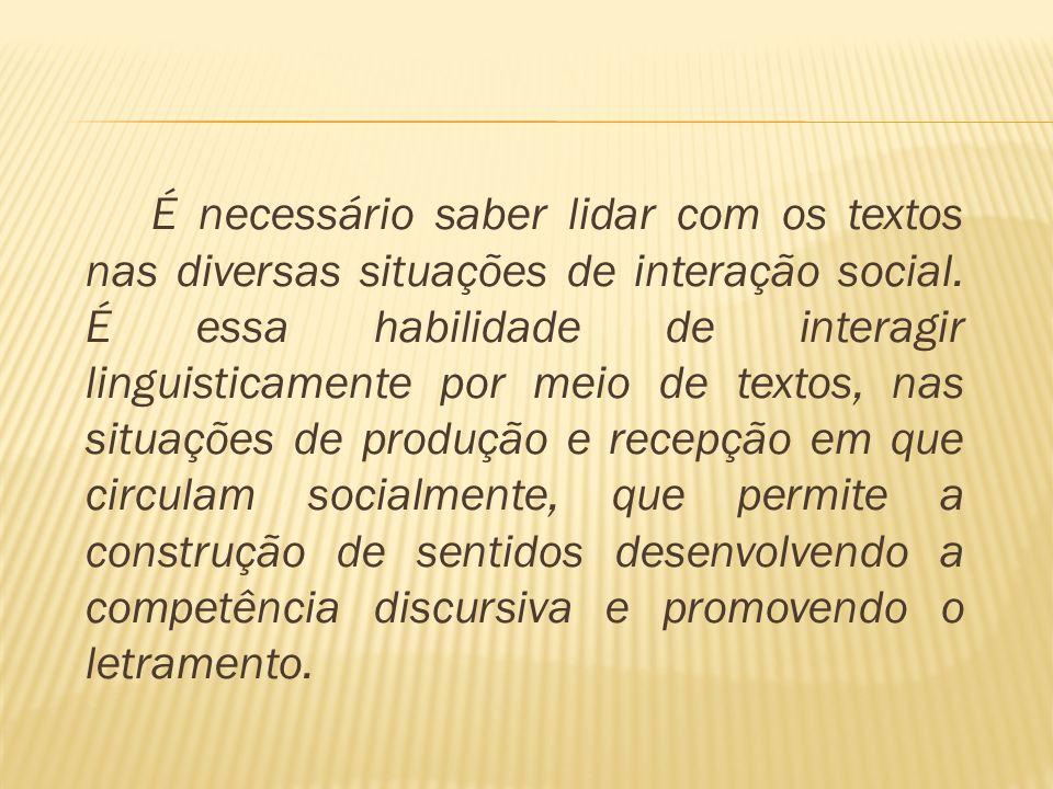 É necessário saber lidar com os textos nas diversas situações de interação social. É essa habilidade de interagir linguisticamente por meio de textos,