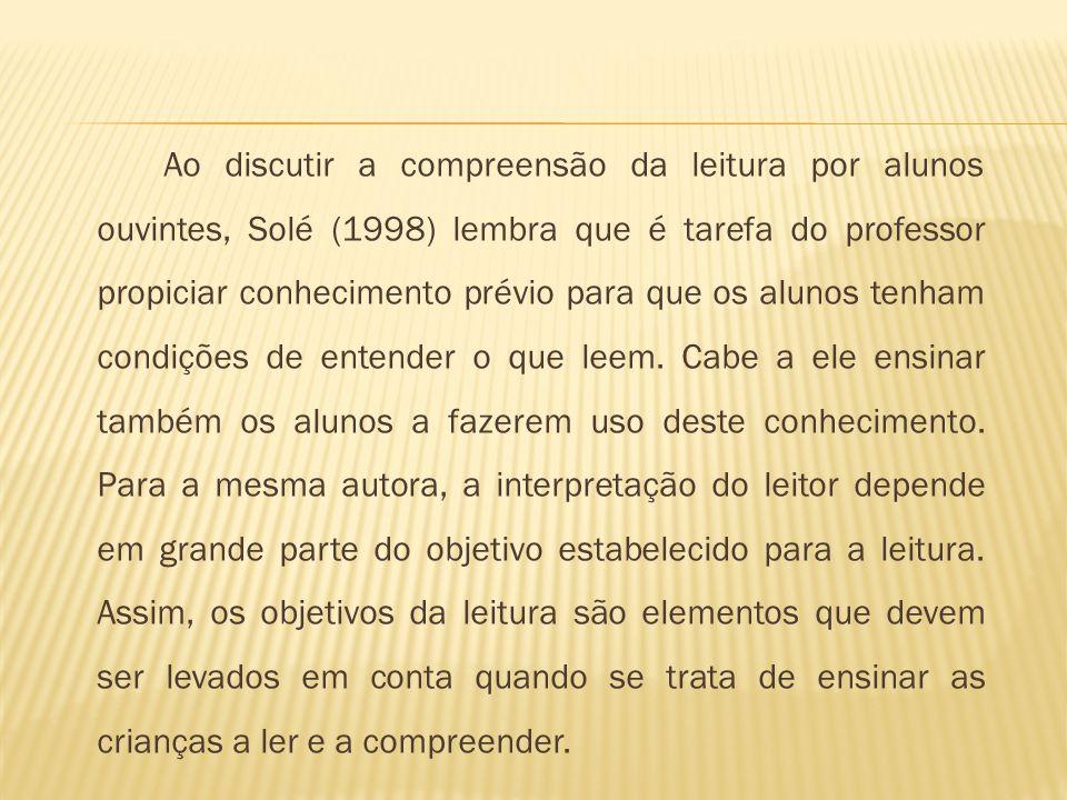 Ao discutir a compreensão da leitura por alunos ouvintes, Solé (1998) lembra que é tarefa do professor propiciar conhecimento prévio para que os aluno