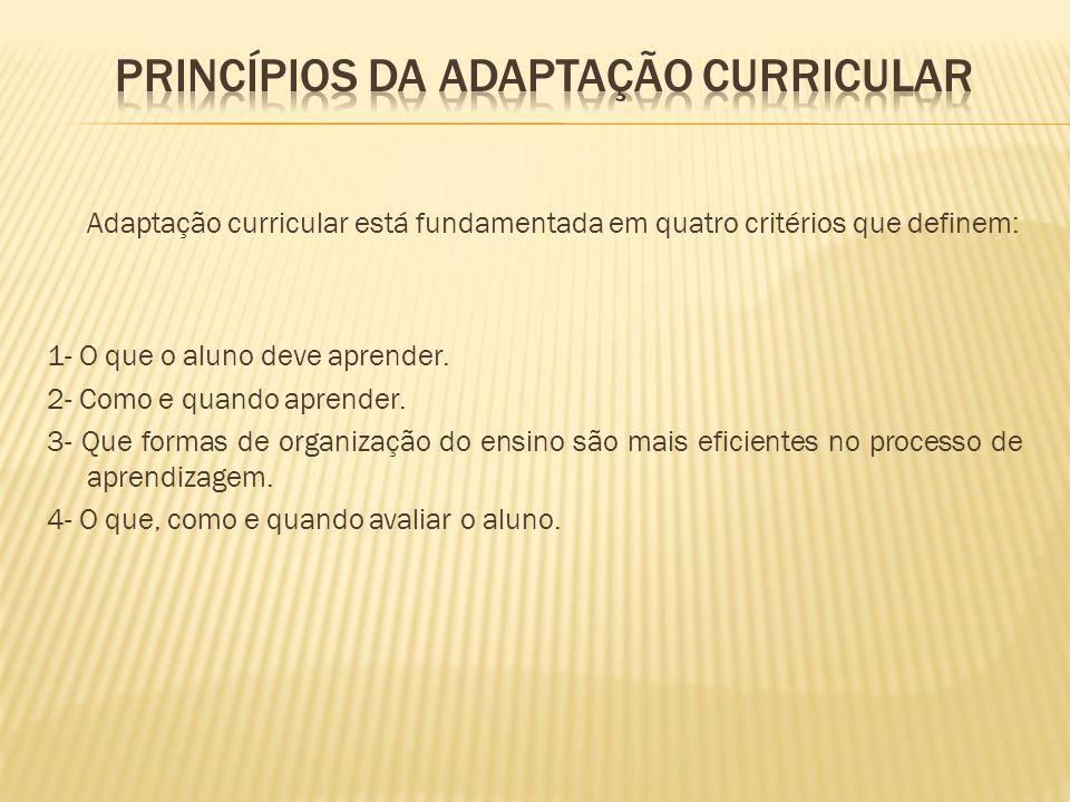Adaptação curricular está fundamentada em quatro critérios que definem: 1- O que o aluno deve aprender. 2- Como e quando aprender. 3- Que formas de or