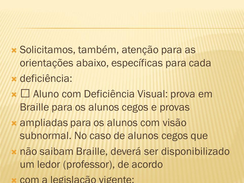 Solicitamos, também, atenção para as orientações abaixo, específicas para cada deficiência: Aluno com Deficiência Visual: prova em Braille para os alu