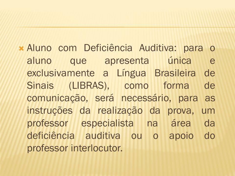 Aluno com Deficiência Auditiva: para o aluno que apresenta única e exclusivamente a Língua Brasileira de Sinais (LIBRAS), como forma de comunicação, s