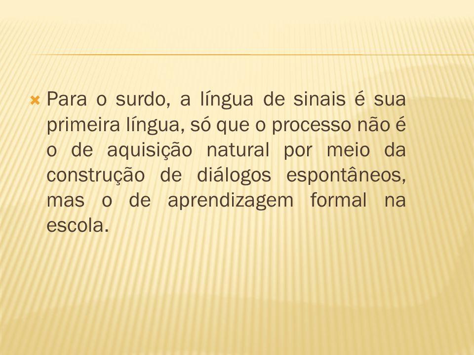 Para o surdo, a língua de sinais é sua primeira língua, só que o processo não é o de aquisição natural por meio da construção de diálogos espontâneos,