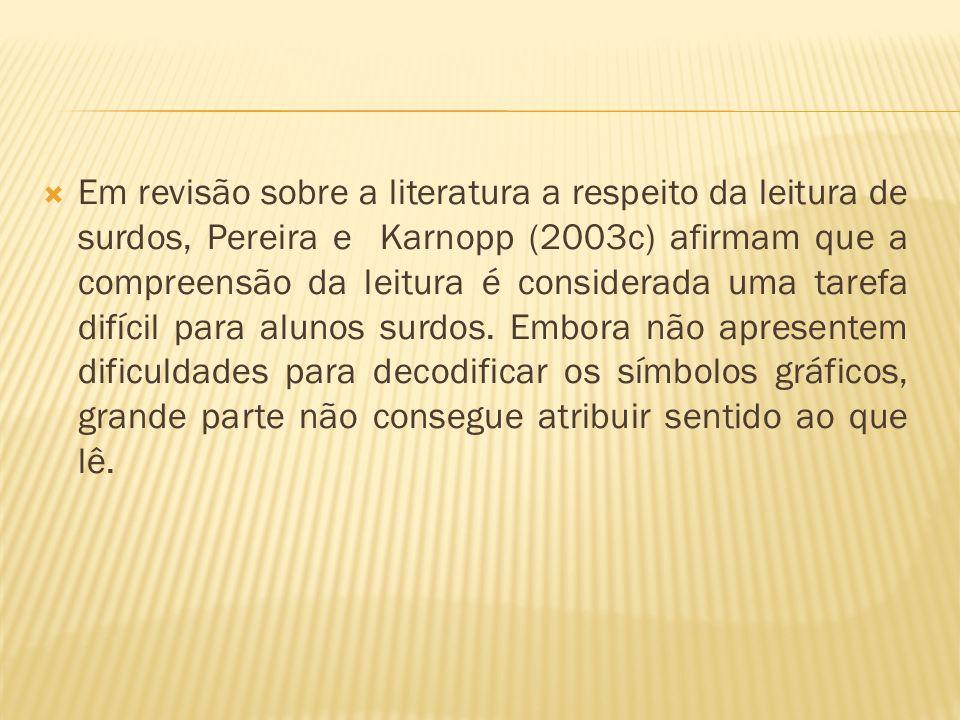 Em revisão sobre a literatura a respeito da leitura de surdos, Pereira e Karnopp (2003c) afirmam que a compreensão da leitura é considerada uma tarefa
