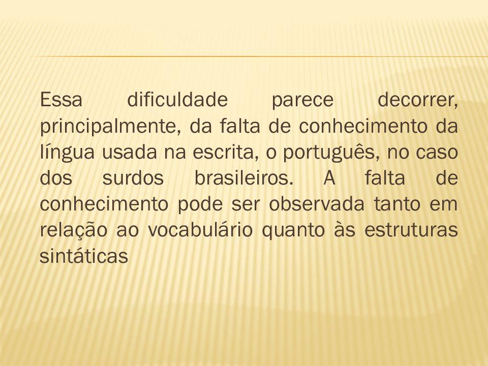 Essa dificuldade parece decorrer, principalmente, da falta de conhecimento da língua usada na escrita, o português, no caso dos surdos brasileiros. A