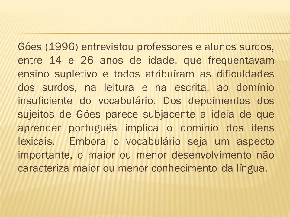 Góes (1996) entrevistou professores e alunos surdos, entre 14 e 26 anos de idade, que frequentavam ensino supletivo e todos atribuíram as dificuldades