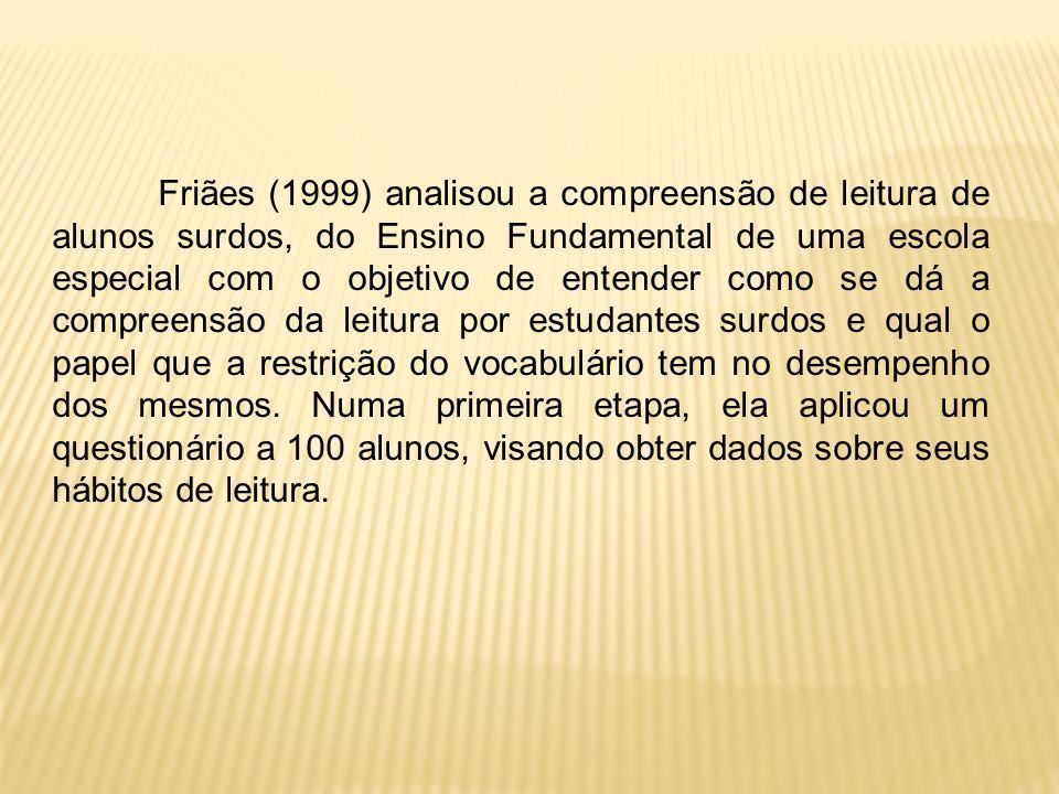 Friães (1999) analisou a compreensão de leitura de alunos surdos, do Ensino Fundamental de uma escola especial com o objetivo de entender como se dá a