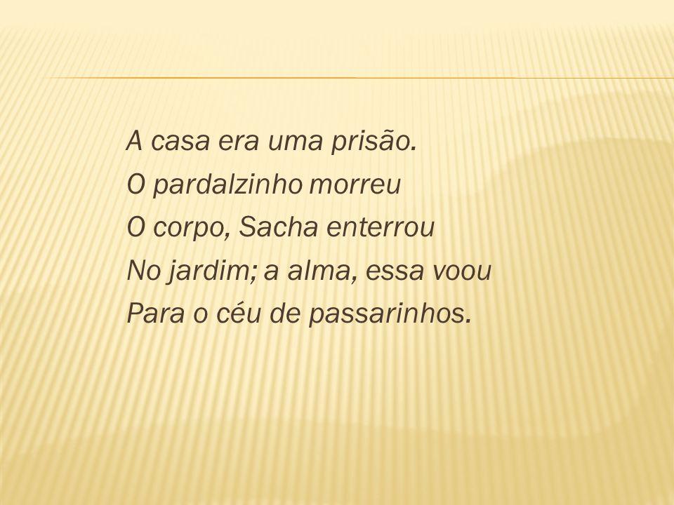 A casa era uma prisão. O pardalzinho morreu O corpo, Sacha enterrou No jardim; a alma, essa voou Para o céu de passarinhos.