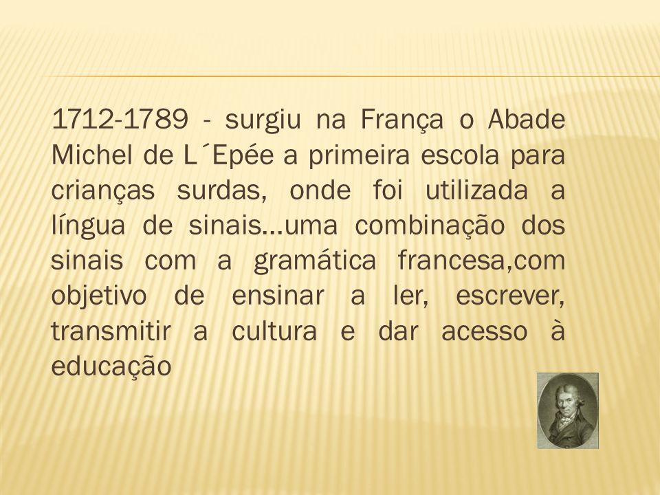 1712-1789 - surgiu na França o Abade Michel de L´Epée a primeira escola para crianças surdas, onde foi utilizada a língua de sinais...uma combinação d