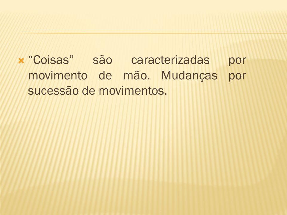 Coisas são caracterizadas por movimento de mão. Mudanças por sucessão de movimentos.