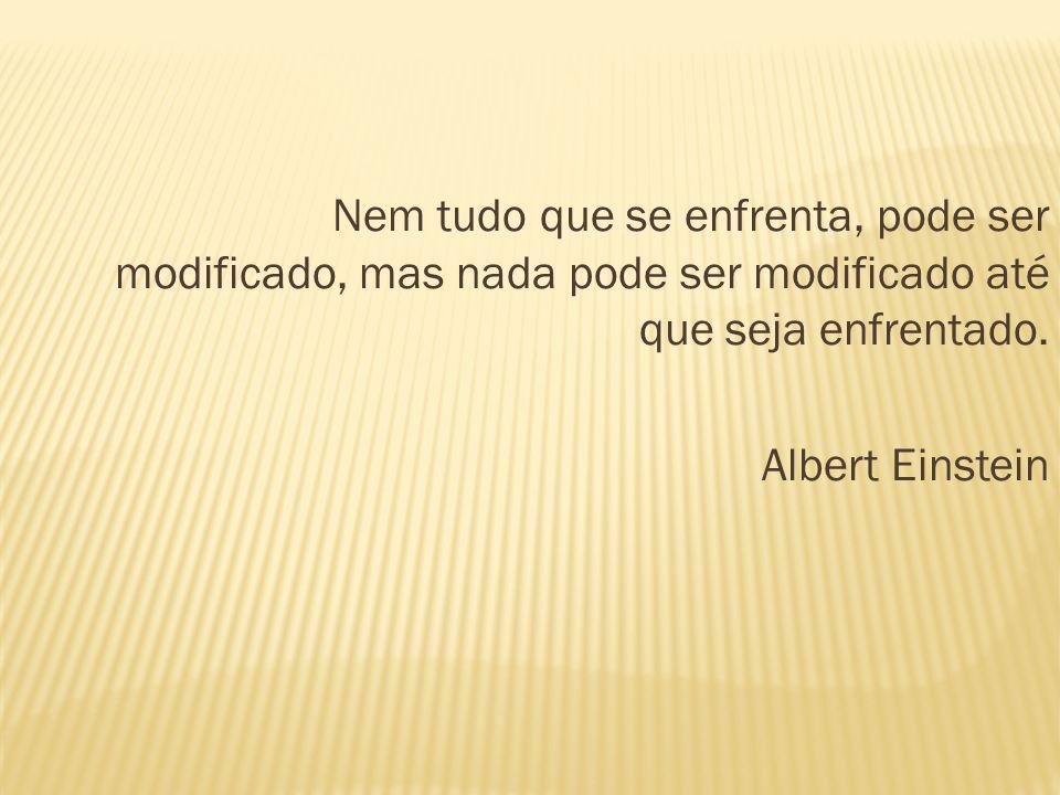 Nem tudo que se enfrenta, pode ser modificado, mas nada pode ser modificado até que seja enfrentado. Albert Einstein