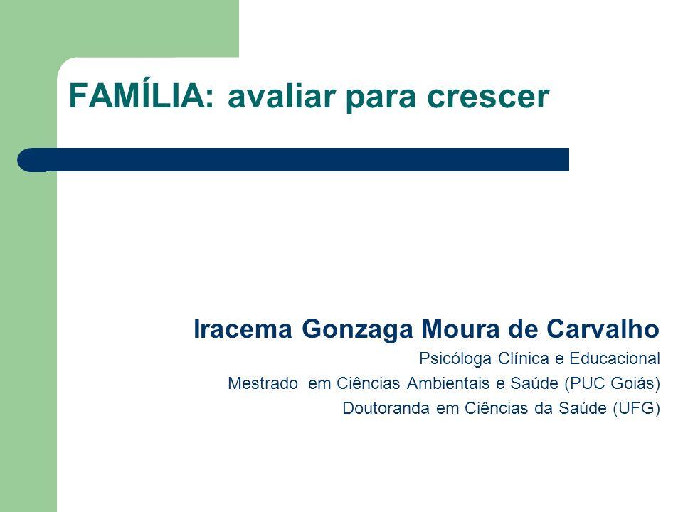 FAMÍLIA: avaliar para crescer Iracema Gonzaga Moura de Carvalho Psicóloga Clínica e Educacional Mestrado em Ciências Ambientais e Saúde (PUC Goiás) Doutoranda em Ciências da Saúde (UFG)