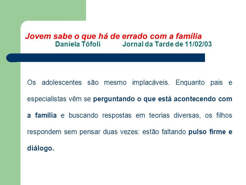 Jovem sabe o que há de errado com a família Daniela Tófoli Jornal da Tarde de 11/02/03 Os adolescentes são mesmo implacáveis.
