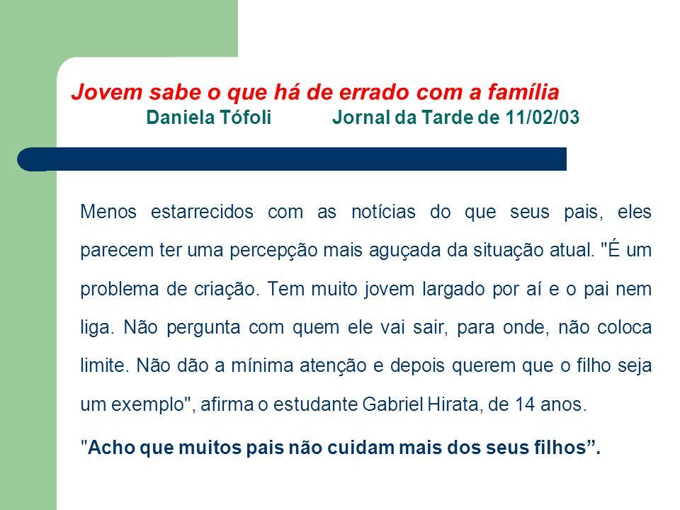 Jovem sabe o que há de errado com a família Daniela Tófoli Jornal da Tarde de 11/02/03 Menos estarrecidos com as notícias do que seus pais, eles parecem ter uma percepção mais aguçada da situação atual.