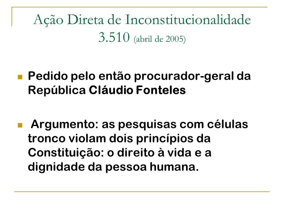 Ação Direta de Inconstitucionalidade 3.510 (abril de 2005) Pedido pelo então procurador-geral da República Cláudio Fonteles Argumento: as pesquisas co