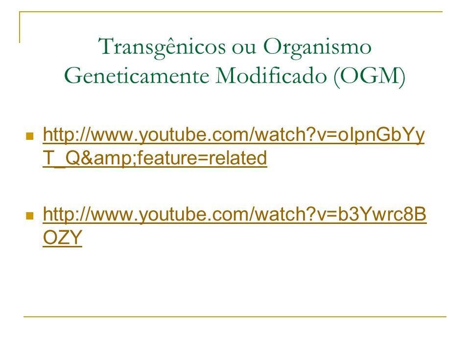 Transgênicos ou Organismo Geneticamente Modificado (OGM) http://www.youtube.com/watch?v=oIpnGbYy T_Q&feature=related http://www.youtube.com/watch?