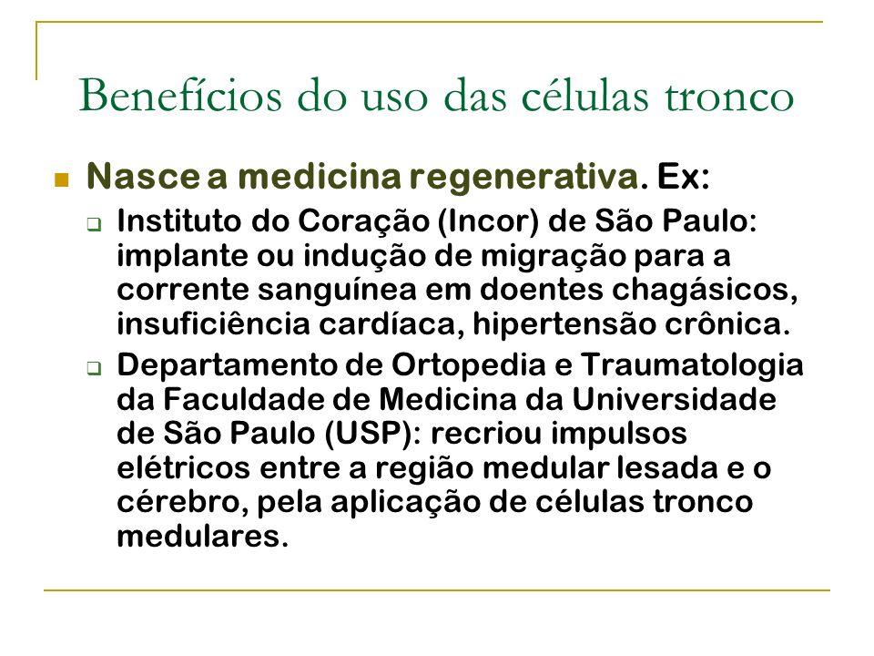 Benefícios do uso das células tronco Nasce a medicina regenerativa. Ex: Instituto do Coração (Incor) de São Paulo: implante ou indução de migração par