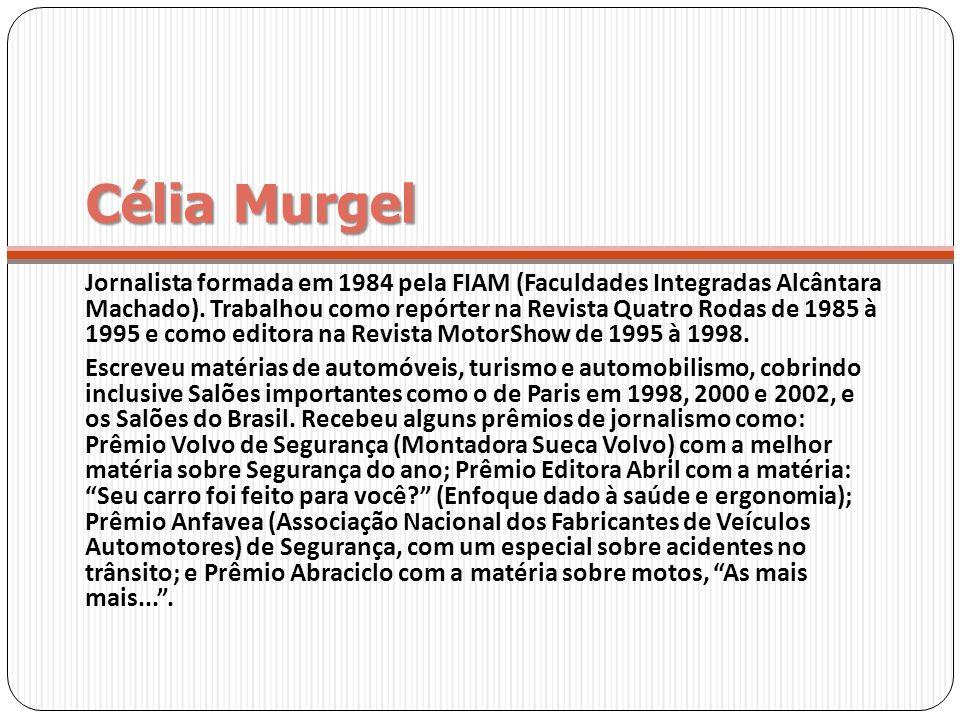Célia Murgel Jornalista formada em 1984 pela FIAM (Faculdades Integradas Alcântara Machado). Trabalhou como repórter na Revista Quatro Rodas de 1985 à
