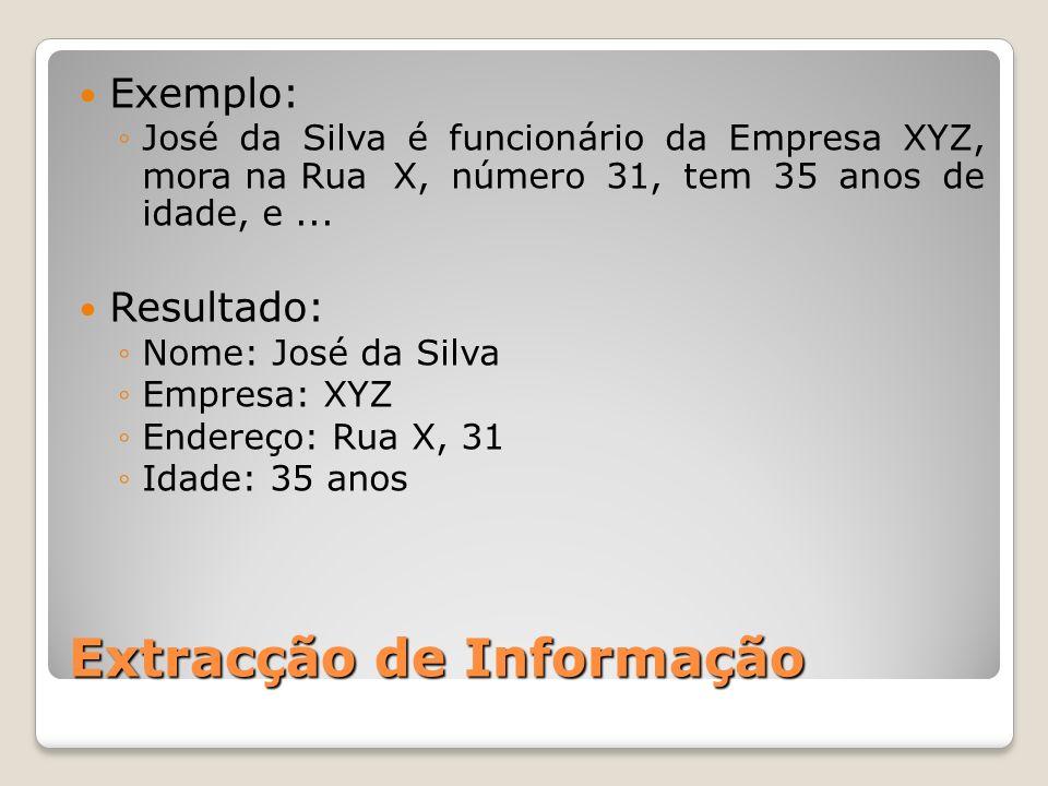 Extracção de Informação Exemplo: José da Silva é funcionário da Empresa XYZ, mora na RuaX, número 31, tem 35 anos de idade, e... Resultado: Nome: José