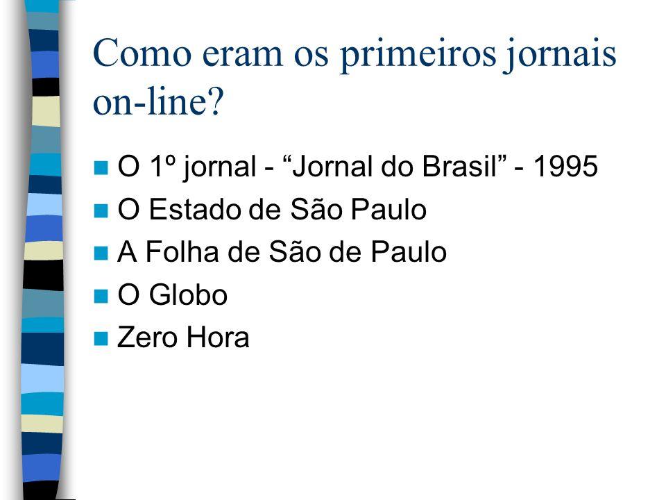 Como eram os primeiros jornais on-line? O 1º jornal - Jornal do Brasil - 1995 O Estado de São Paulo A Folha de São de Paulo O Globo Zero Hora
