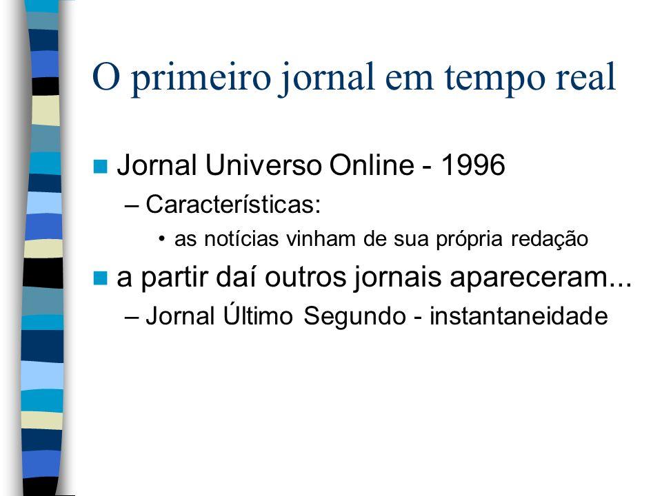 O primeiro jornal em tempo real Jornal Universo Online - 1996 –Características: as notícias vinham de sua própria redação a partir daí outros jornais